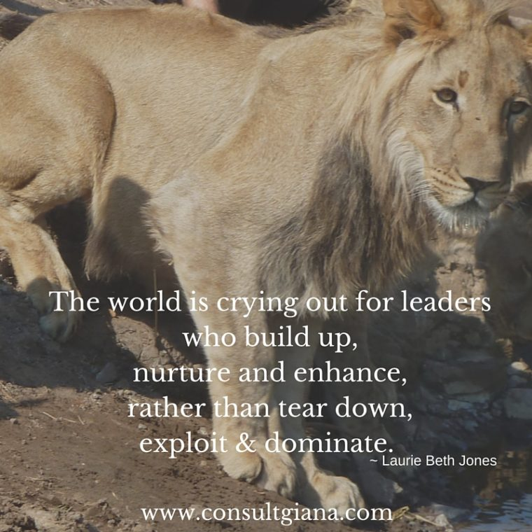 The world is crying out for leaders who build up, nurture and enhance, rather than tear down, exploit & dominate.