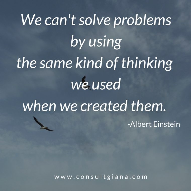We can't solve problems by using the same kind of thinking we used when we created them. -Albert Einstein